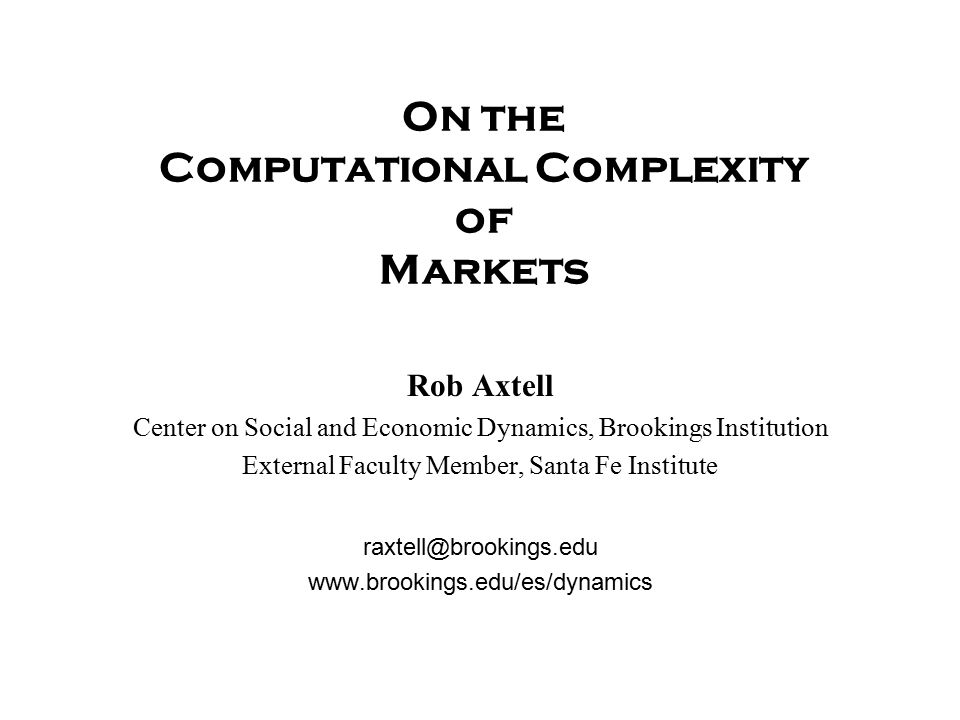 On the Computational Complexity of Markets Rob Axtell Center on Social and Economic Dynamics, Brookings Institution External Faculty Member, Santa Fe Institute raxtell@brookings.edu www.brookings.edu/es/dynamics