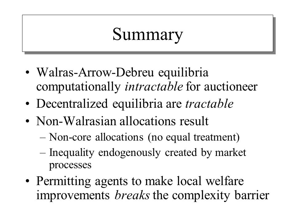 Summary Walras-Arrow-Debreu equilibria computationally intractable for auctioneer Decentralized equilibria are tractable Non-Walrasian allocations result –Non-core allocations (no equal treatment) –Inequality endogenously created by market processes Permitting agents to make local welfare improvements breaks the complexity barrier