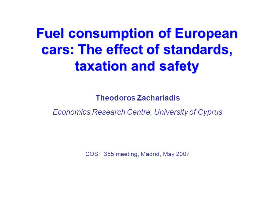Fuel consumption of European cars: The effect of standards, taxation and safety Theodoros Zachariadis Economics Research Centre, University of Cyprus COST 355 meeting, Madrid, May 2007