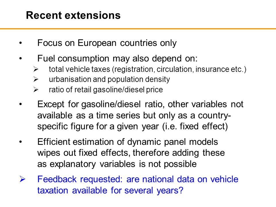 Recent extensions Focus on European countries only Fuel consumption may also depend on:  total vehicle taxes (registration, circulation, insurance etc.)  urbanisation and population density  ratio of retail gasoline/diesel price Except for gasoline/diesel ratio, other variables not available as a time series but only as a country- specific figure for a given year (i.e.