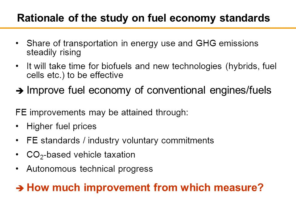 Rationale of the study on fuel economy standards Share of transportation in energy use and GHG emissions steadily rising It will take time for biofuels and new technologies (hybrids, fuel cells etc.) to be effective  Improve fuel economy of conventional engines/fuels FE improvements may be attained through: Higher fuel prices FE standards / industry voluntary commitments CO 2 -based vehicle taxation Autonomous technical progress  How much improvement from which measure