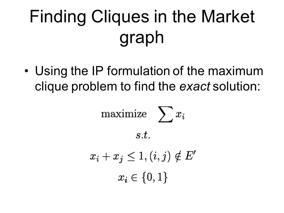 Finding Cliques in the Market graph Using the IP formulation of the maximum clique problem to find the exact solution: