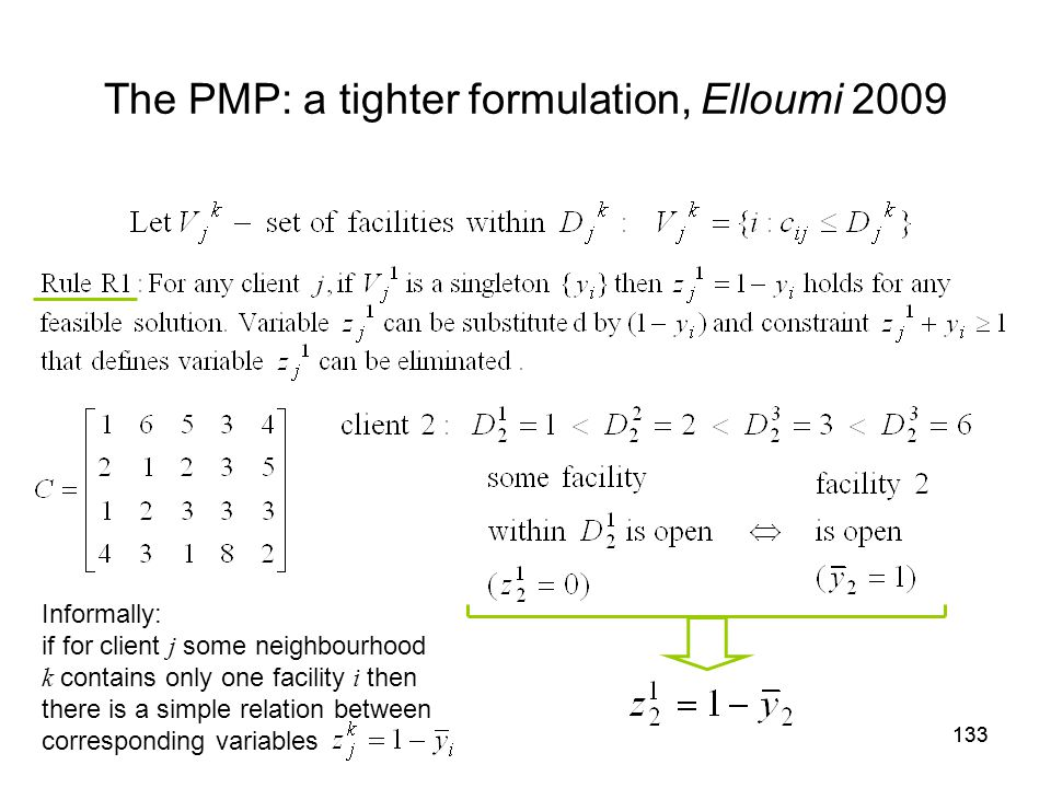 133 The PMP: a tighter formulation, Elloumi 2009 Informally: if for client j some neighbourhood k contains only one facility i then there is a simple relation between corresponding variables