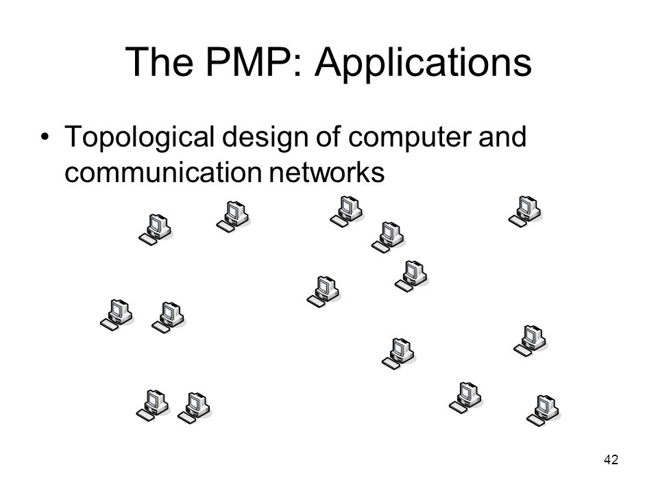 42 The PMP: Applications Topological design of computer and communication networks