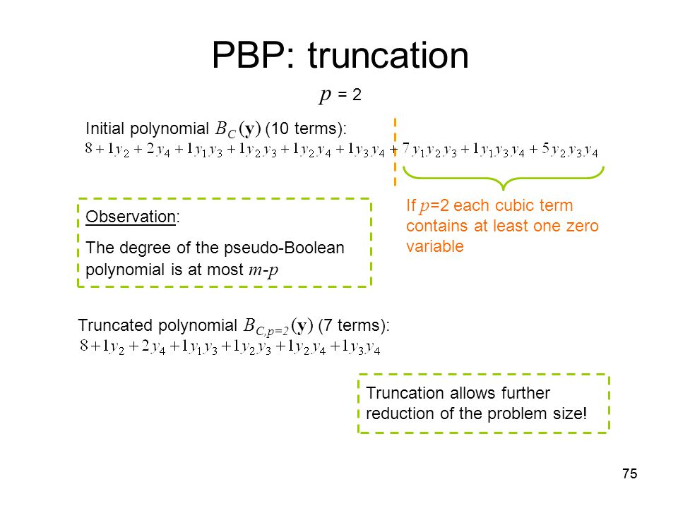 75 Truncated polynomial B C,p=2 (y) (7 terms): PBP: truncation If p =2 each cubic term contains at least one zero variable Observation: The degree of the pseudo-Boolean polynomial is at most m-p Initial polynomial B C (y) (10 terms): Truncation allows further reduction of the problem size.