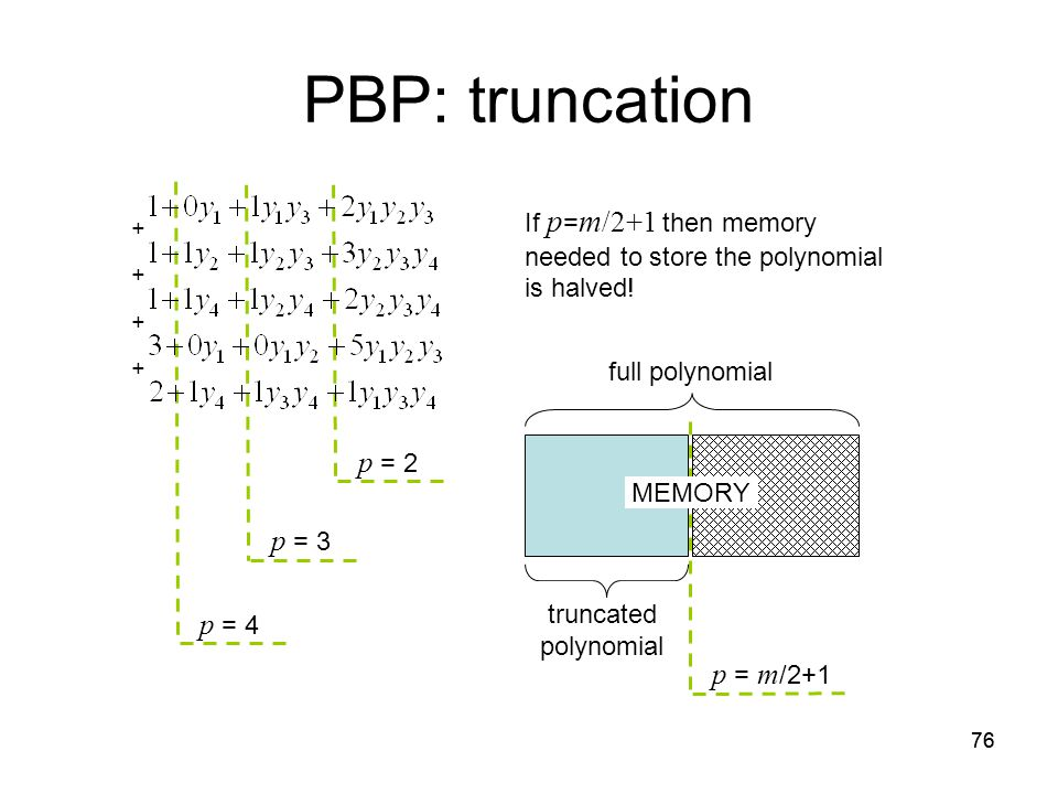 76 PBP: truncation p = 2 p = 3 p = 4 If p = m /2+1 then memory needed to store the polynomial is halved.