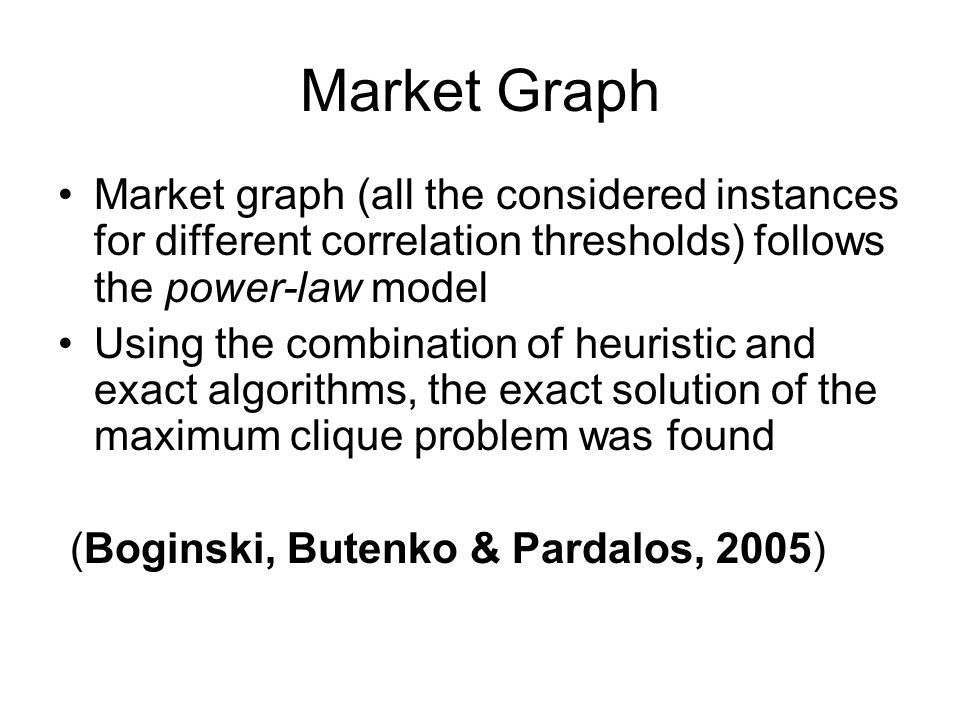 Market Graph Market graph (all the considered instances for different correlation thresholds) follows the power-law model Using the combination of heuristic and exact algorithms, the exact solution of the maximum clique problem was found (Boginski, Butenko & Pardalos, 2005)