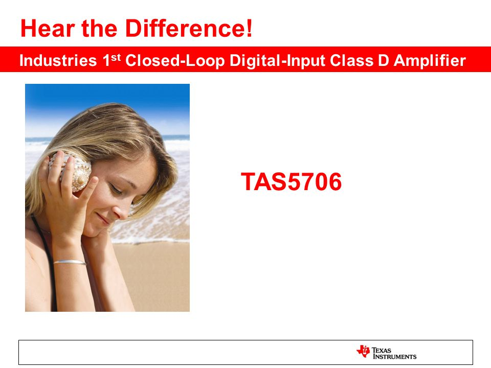 TAS5706 Hear the Difference! Industries 1 st Closed-Loop Digital-Input Class D Amplifier