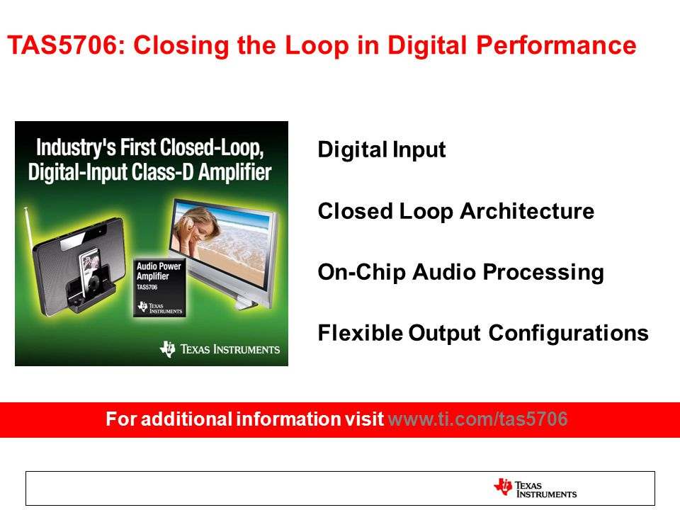 TAS5706: Closing the Loop in Digital Performance Digital Input Closed Loop Architecture On-Chip Audio Processing Flexible Output Configurations For additional information visit www.ti.com/tas5706