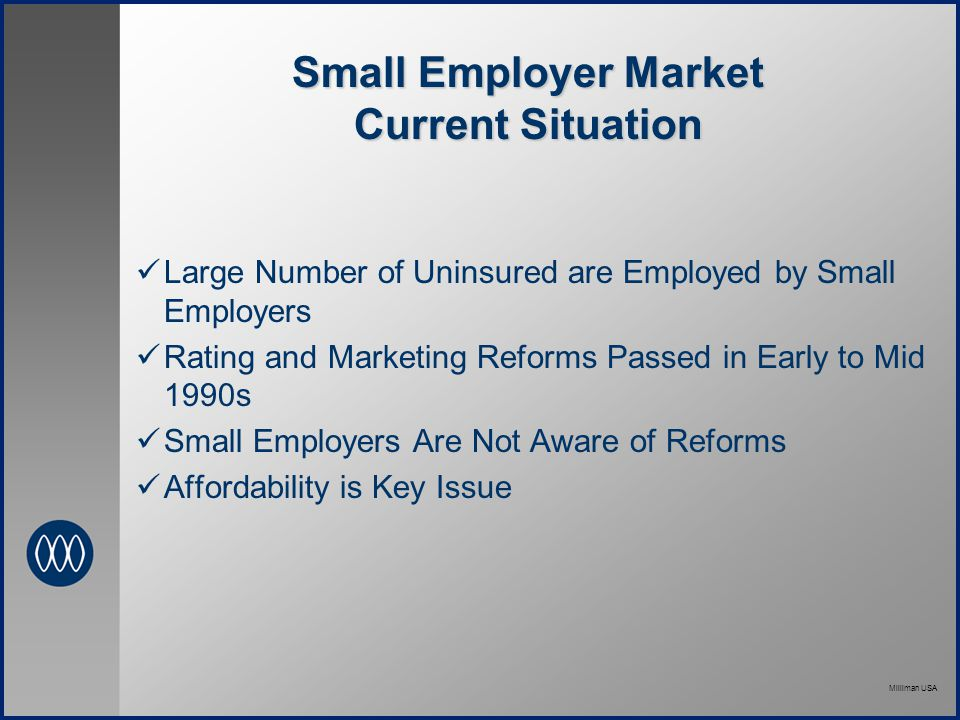 Milliman USA Small Employer Market Current Situation Large Number of Uninsured are Employed by Small Employers Rating and Marketing Reforms Passed in Early to Mid 1990s Small Employers Are Not Aware of Reforms Affordability is Key Issue