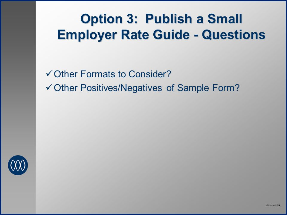 Milliman USA Option 3: Publish a Small Employer Rate Guide - Questions Other Formats to Consider.