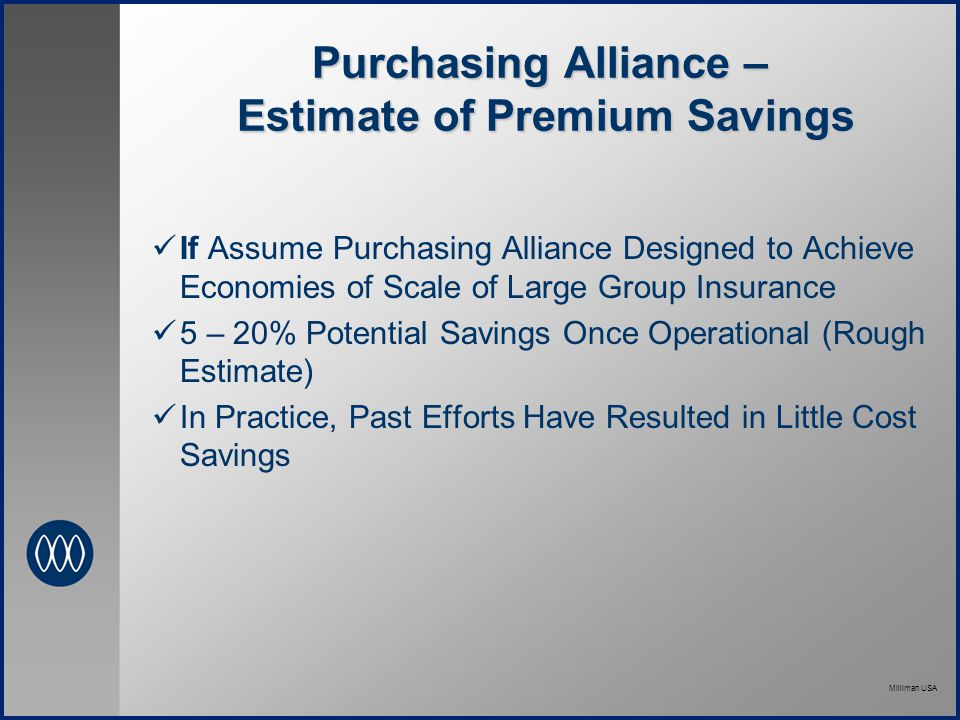 Milliman USA Purchasing Alliance – Estimate of Premium Savings If Assume Purchasing Alliance Designed to Achieve Economies of Scale of Large Group Insurance 5 – 20% Potential Savings Once Operational (Rough Estimate) In Practice, Past Efforts Have Resulted in Little Cost Savings