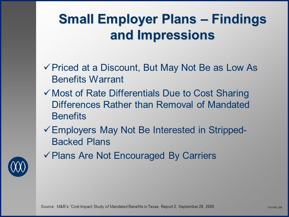 Milliman USA Small Employer Plans – Findings and Impressions Priced at a Discount, But May Not Be as Low As Benefits Warrant Most of Rate Differentials Due to Cost Sharing Differences Rather than Removal of Mandated Benefits Employers May Not Be Interested in Stripped- Backed Plans Plans Are Not Encouraged By Carriers Source: M&R's Cost Impact Study of Mandated Benefits in Texas, Report 2, September 28, 2000