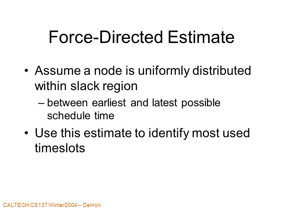 CALTECH CS137 Winter2004 -- DeHon Force-Directed Estimate Assume a node is uniformly distributed within slack region –between earliest and latest poss