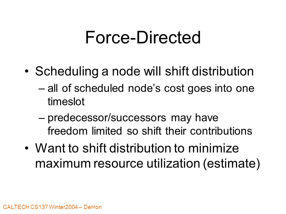 CALTECH CS137 Winter2004 -- DeHon Force-Directed Scheduling a node will shift distribution –all of scheduled node's cost goes into one timeslot –prede