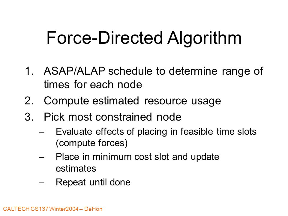 CALTECH CS137 Winter2004 -- DeHon Force-Directed Algorithm 1.ASAP/ALAP schedule to determine range of times for each node 2.Compute estimated resource