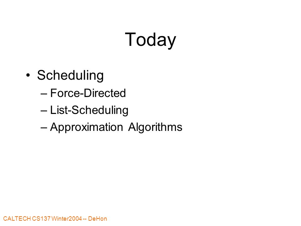 CALTECH CS137 Winter2004 -- DeHon Today Scheduling –Force-Directed –List-Scheduling –Approximation Algorithms