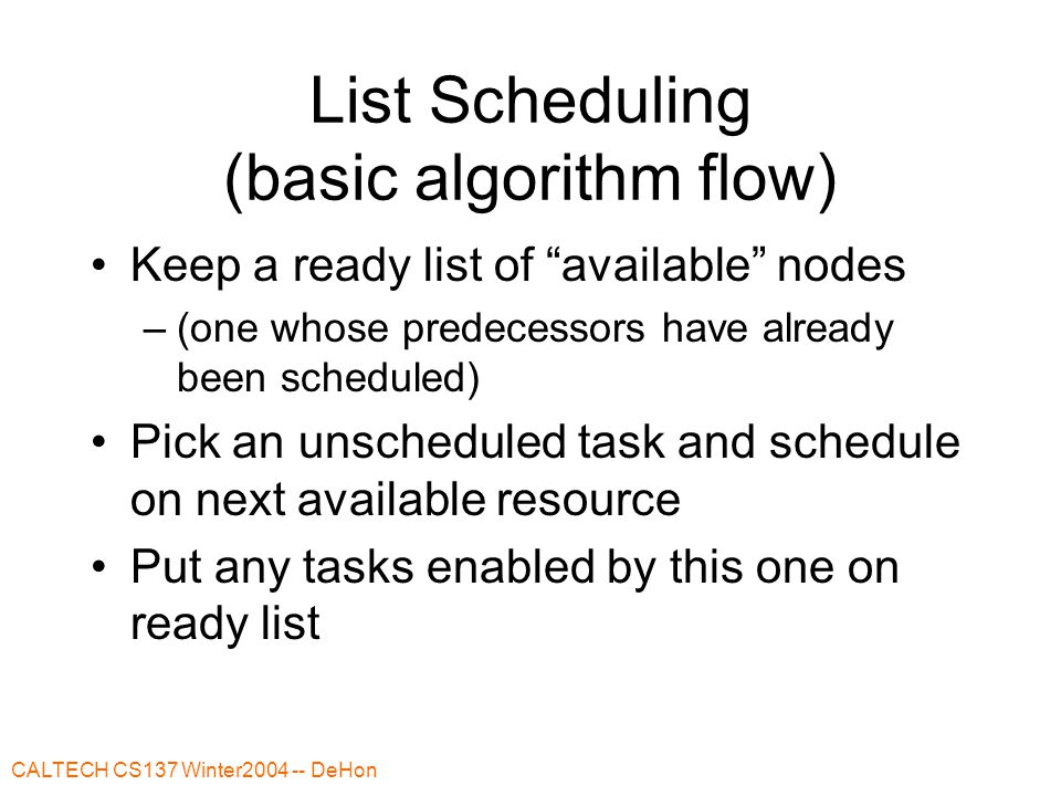 "CALTECH CS137 Winter2004 -- DeHon List Scheduling (basic algorithm flow) Keep a ready list of ""available"" nodes –(one whose predecessors have already"