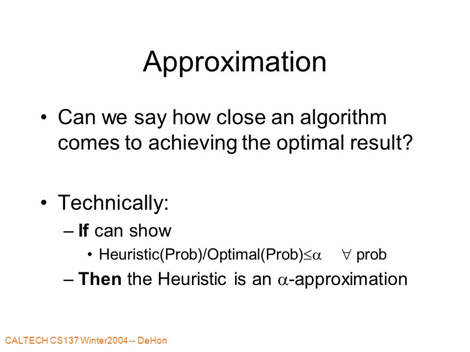 CALTECH CS137 Winter2004 -- DeHon Approximation Can we say how close an algorithm comes to achieving the optimal result.