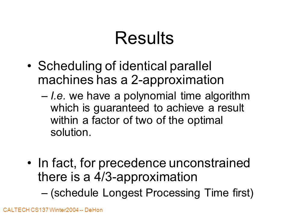 CALTECH CS137 Winter2004 -- DeHon Results Scheduling of identical parallel machines has a 2-approximation –I.e.