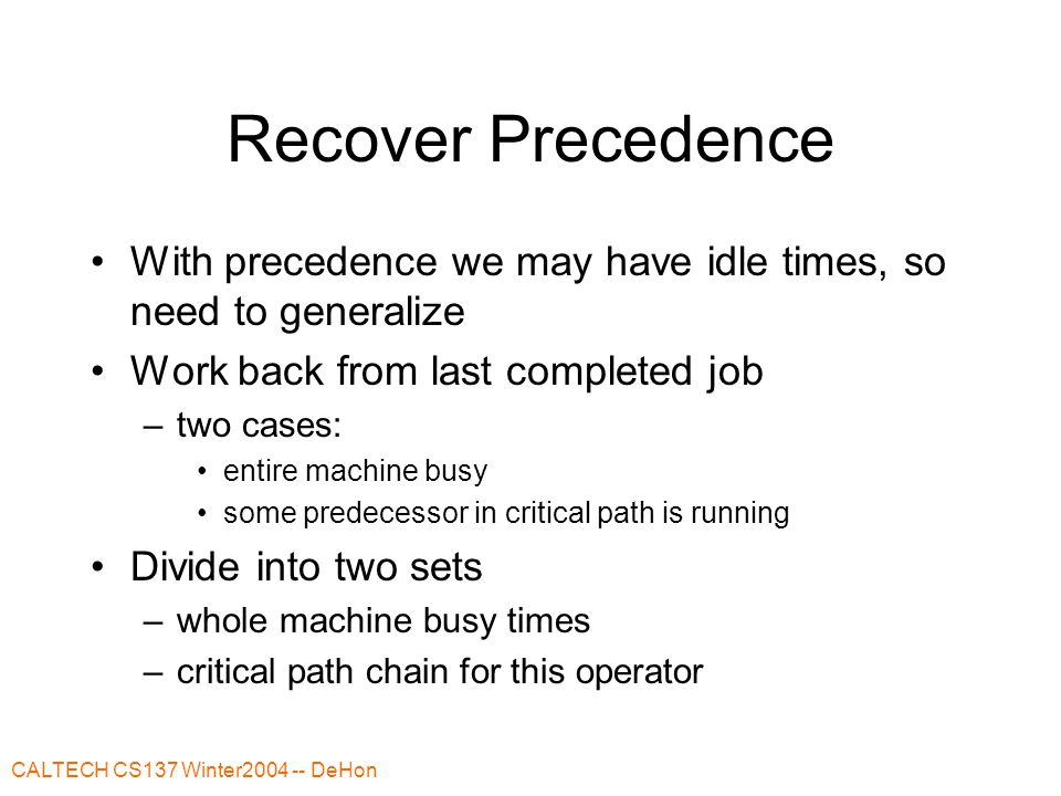 CALTECH CS137 Winter2004 -- DeHon Recover Precedence With precedence we may have idle times, so need to generalize Work back from last completed job –