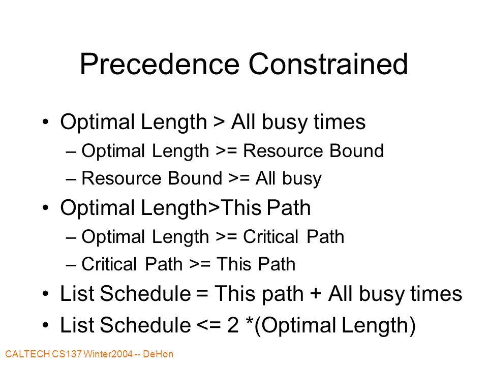 CALTECH CS137 Winter2004 -- DeHon Precedence Constrained Optimal Length > All busy times –Optimal Length >= Resource Bound –Resource Bound >= All busy Optimal Length>This Path –Optimal Length >= Critical Path –Critical Path >= This Path List Schedule = This path + All busy times List Schedule <= 2 *(Optimal Length)