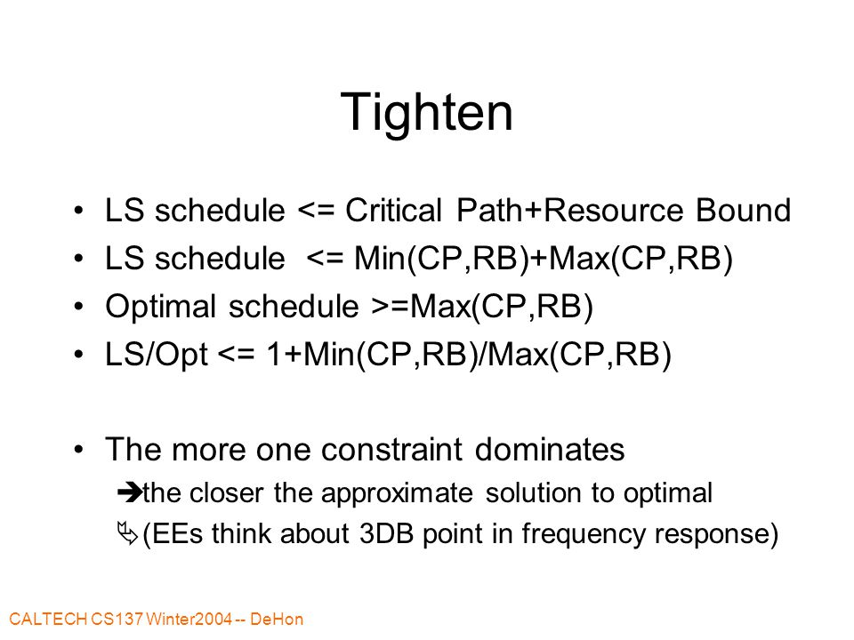 CALTECH CS137 Winter2004 -- DeHon Tighten LS schedule <= Critical Path+Resource Bound LS schedule <= Min(CP,RB)+Max(CP,RB) Optimal schedule >=Max(CP,RB) LS/Opt <= 1+Min(CP,RB)/Max(CP,RB) The more one constraint dominates  the closer the approximate solution to optimal  (EEs think about 3DB point in frequency response)