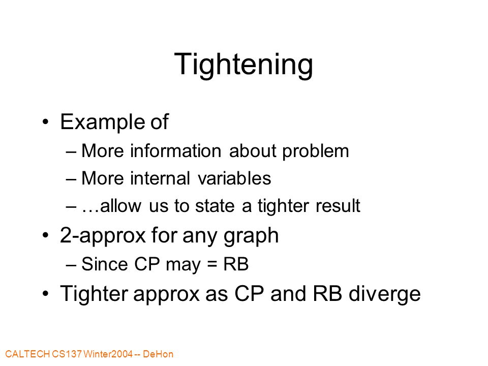 CALTECH CS137 Winter2004 -- DeHon Tightening Example of –More information about problem –More internal variables –…allow us to state a tighter result 2-approx for any graph –Since CP may = RB Tighter approx as CP and RB diverge