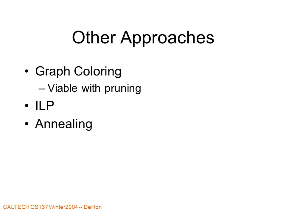 CALTECH CS137 Winter2004 -- DeHon Other Approaches Graph Coloring –Viable with pruning ILP Annealing