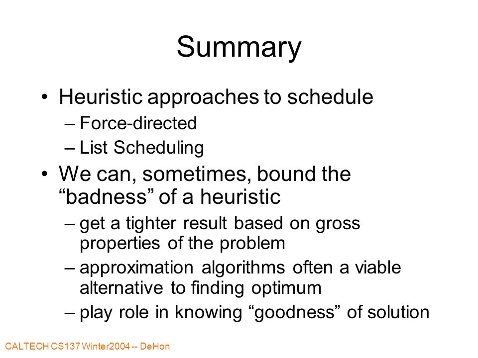 CALTECH CS137 Winter2004 -- DeHon Summary Heuristic approaches to schedule –Force-directed –List Scheduling We can, sometimes, bound the badness of a heuristic –get a tighter result based on gross properties of the problem –approximation algorithms often a viable alternative to finding optimum –play role in knowing goodness of solution