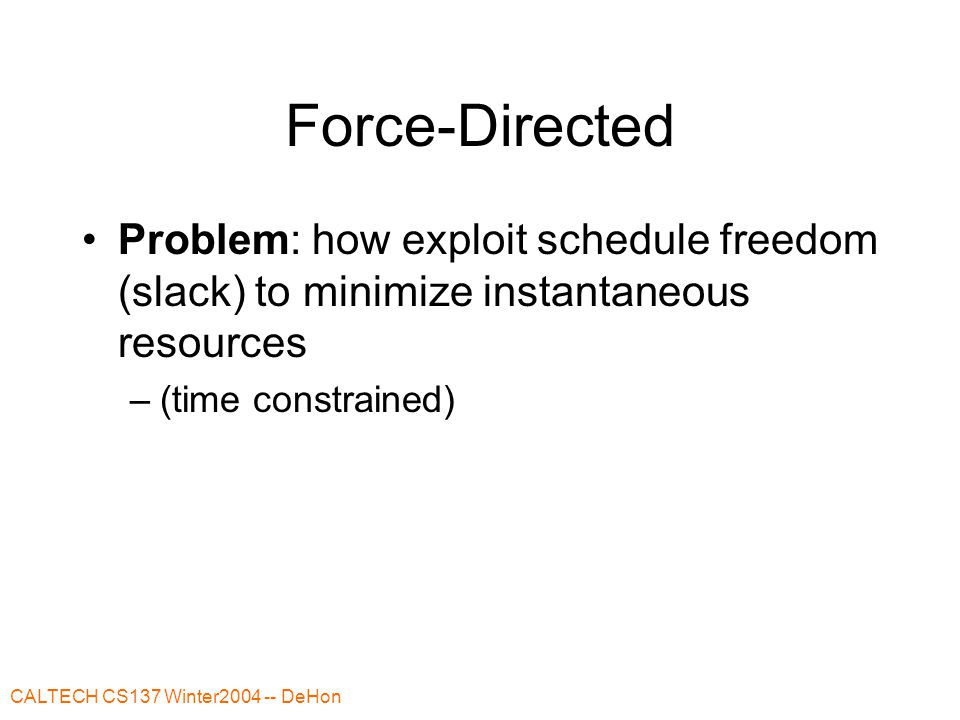CALTECH CS137 Winter2004 -- DeHon Force-Directed Problem: how exploit schedule freedom (slack) to minimize instantaneous resources –(time constrained)
