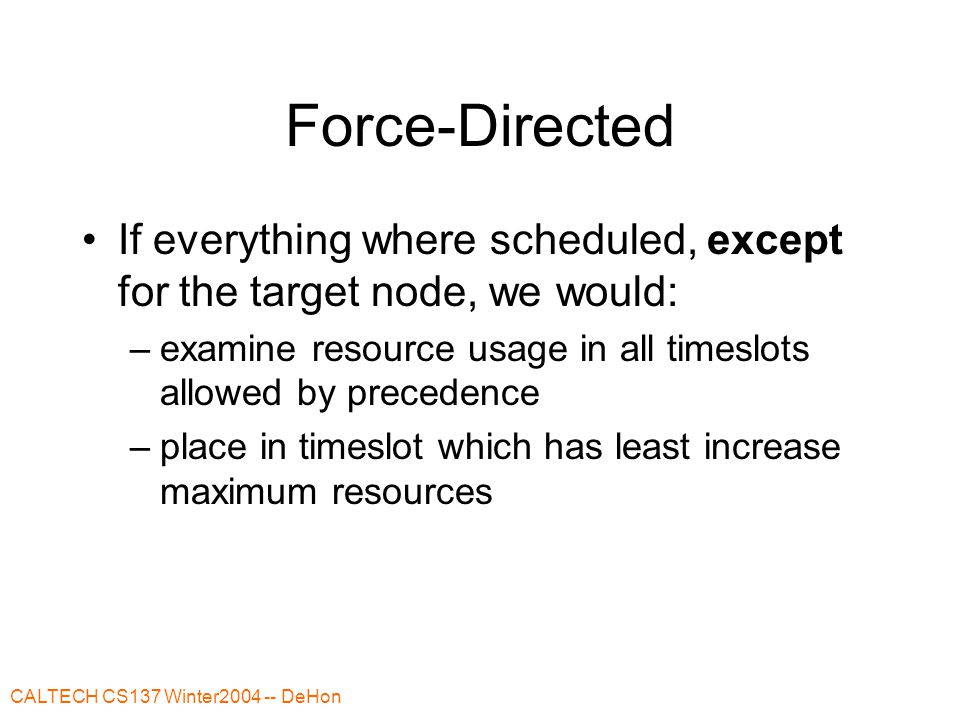 CALTECH CS137 Winter2004 -- DeHon Force-Directed Problem: don't know resource utilization during scheduling Strategy: estimate resource utilization