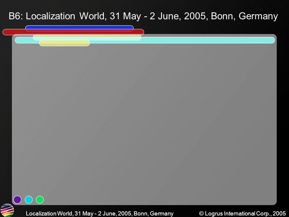 B6: Localization World, 31 May - 2 June, 2005, Bonn, Germany Localization World, 31 May - 2 June, 2005, Bonn, Germany© Logrus International Corp., 2005