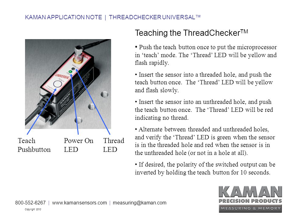 800-552-6267 | www.kamansensors.com | measuring@kaman.com Copyright 2010 KAMAN APPLICATION NOTE | THREADCHECKER UNIVERSAL™ Teaching the ThreadChecker TM Push the teach button once to put the microprocessor in 'teach' mode.