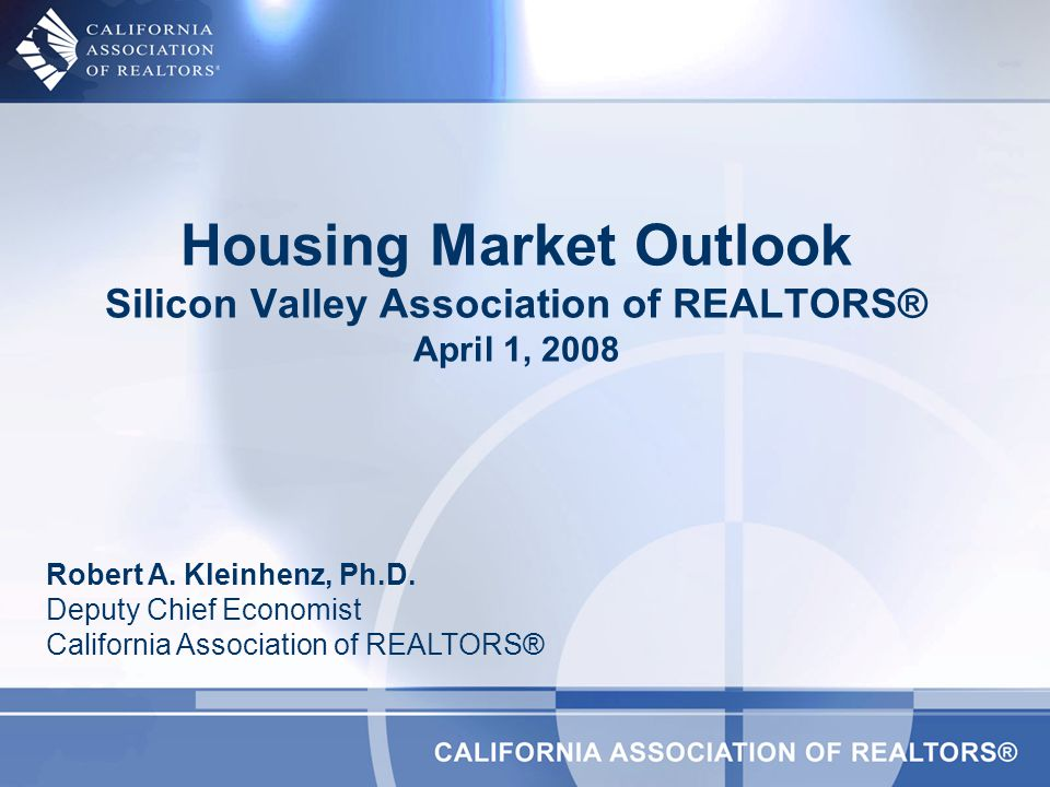 Housing Market Outlook Silicon Valley Association of REALTORS® April 1, 2008 Robert A.