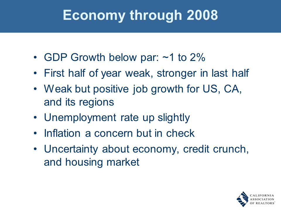Economy through 2008 GDP Growth below par: ~1 to 2% First half of year weak, stronger in last half Weak but positive job growth for US, CA, and its regions Unemployment rate up slightly Inflation a concern but in check Uncertainty about economy, credit crunch, and housing market