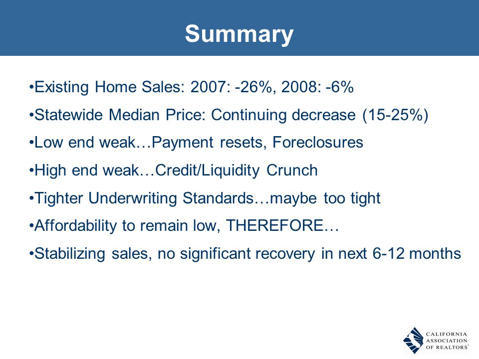 Summary Existing Home Sales: 2007: -26%, 2008: -6% Statewide Median Price: Continuing decrease (15-25%) Low end weak…Payment resets, Foreclosures High end weak…Credit/Liquidity Crunch Tighter Underwriting Standards…maybe too tight Affordability to remain low, THEREFORE… Stabilizing sales, no significant recovery in next 6-12 months