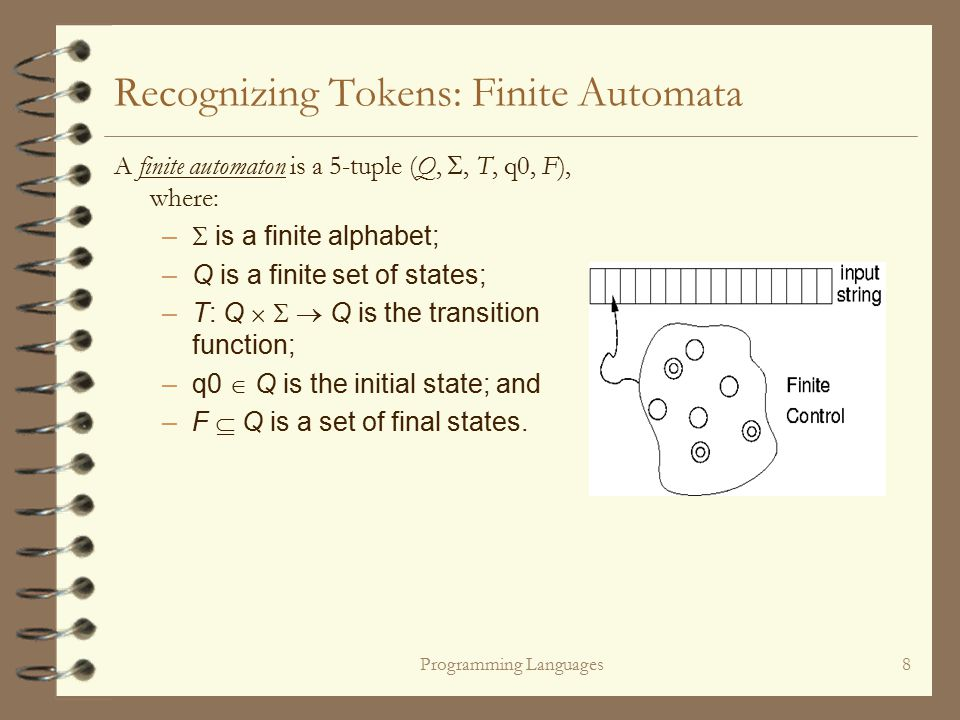 Programming Languages8 Recognizing Tokens: Finite Automata A finite automaton is a 5-tuple (Q, , T, q0, F), where: –  is a finite alphabet; –Q is a finite set of states; –T: Q    Q is the transition function; –q0  Q is the initial state; and –F  Q is a set of final states.