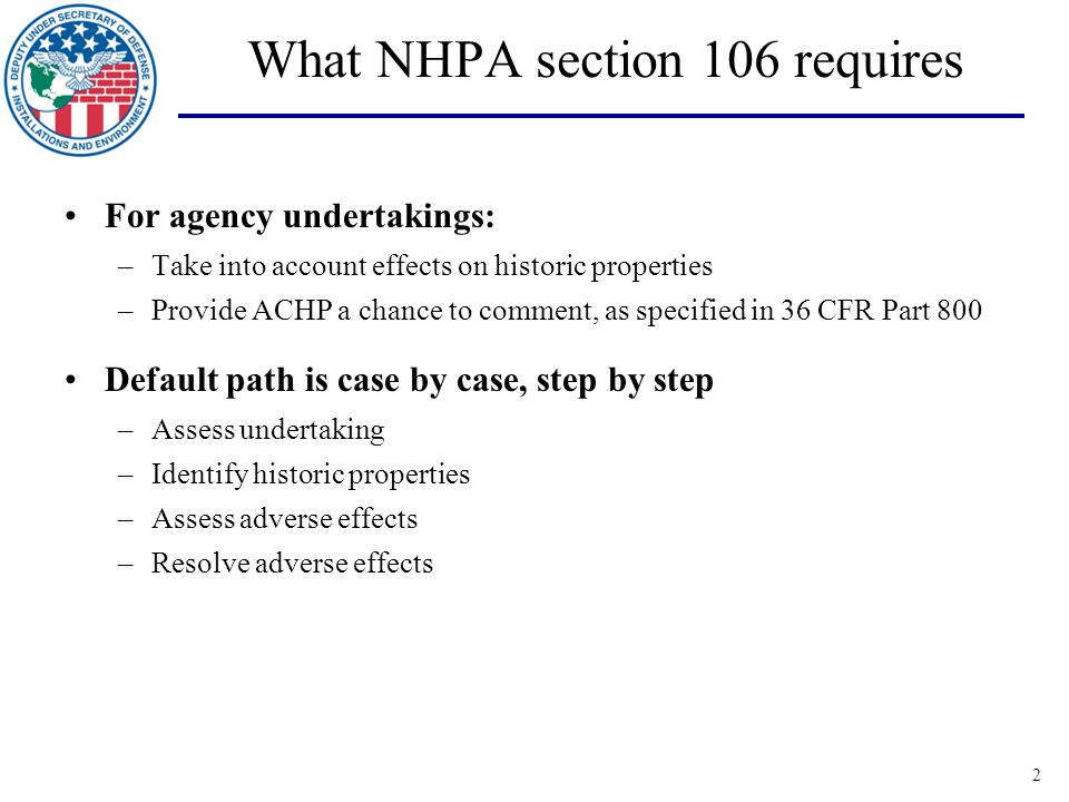 3 Program alternatives Case-by-case not always most efficient/effective way to do 106 ACHP regs provide for program alternatives Common features of program alternatives: –Allow tailored approaches to particular situations –Allow tighter meshing of agency processes and 106 compliance –Developed in consultation with ACHP and others – not unilateral by agency