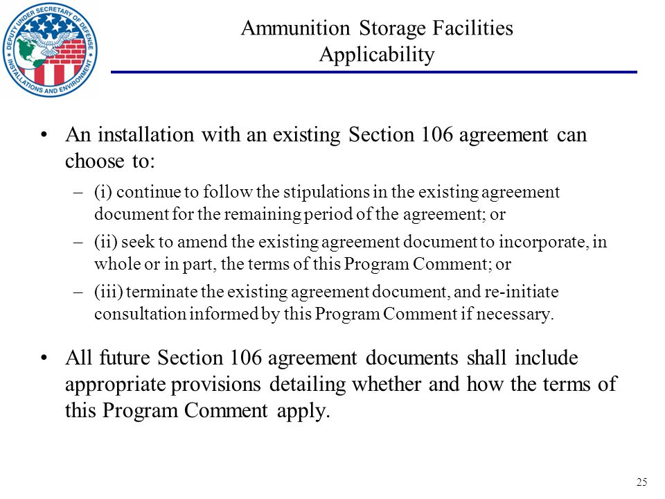 25 Ammunition Storage Facilities Applicability An installation with an existing Section 106 agreement can choose to: –(i) continue to follow the stipulations in the existing agreement document for the remaining period of the agreement; or –(ii) seek to amend the existing agreement document to incorporate, in whole or in part, the terms of this Program Comment; or –(iii) terminate the existing agreement document, and re-initiate consultation informed by this Program Comment if necessary.