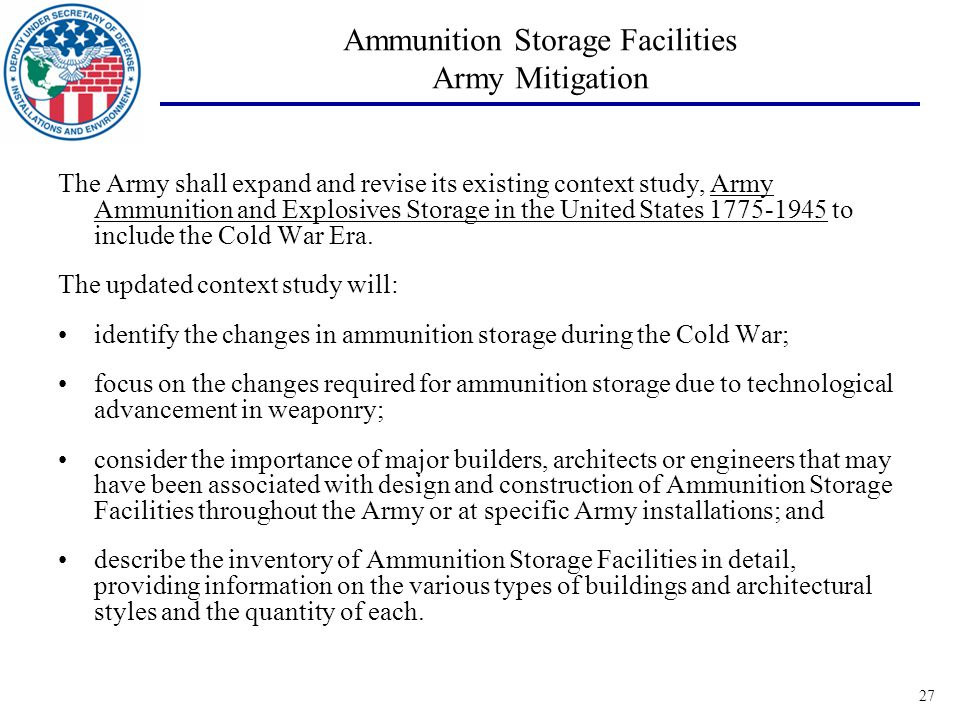 27 Ammunition Storage Facilities Army Mitigation The Army shall expand and revise its existing context study, Army Ammunition and Explosives Storage in the United States 1775-1945 to include the Cold War Era.