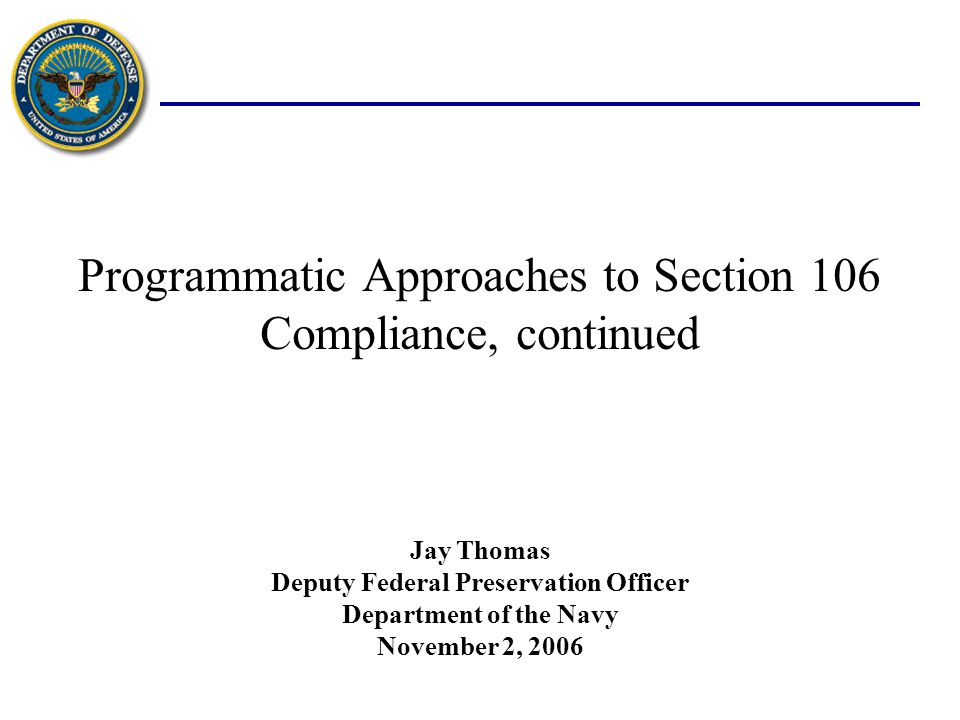 Programmatic Approaches to Section 106 Compliance, continued November 2, 2006 Jay Thomas Deputy Federal Preservation Officer Department of the Navy