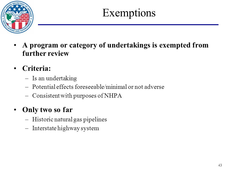 43 Exemptions A program or category of undertakings is exempted from further review Criteria: –Is an undertaking –Potential effects foreseeable/minimal or not adverse –Consistent with purposes of NHPA Only two so far –Historic natural gas pipelines –Interstate highway system
