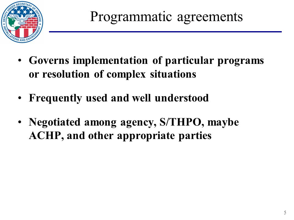 5 Programmatic agreements Governs implementation of particular programs or resolution of complex situations Frequently used and well understood Negotiated among agency, S/THPO, maybe ACHP, and other appropriate parties