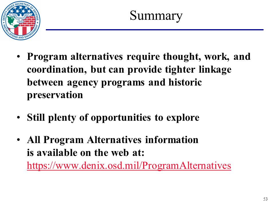 53 Summary Program alternatives require thought, work, and coordination, but can provide tighter linkage between agency programs and historic preservation Still plenty of opportunities to explore All Program Alternatives information is available on the web at: https://www.denix.osd.mil/ProgramAlternatives https://www.denix.osd.mil/ProgramAlternatives
