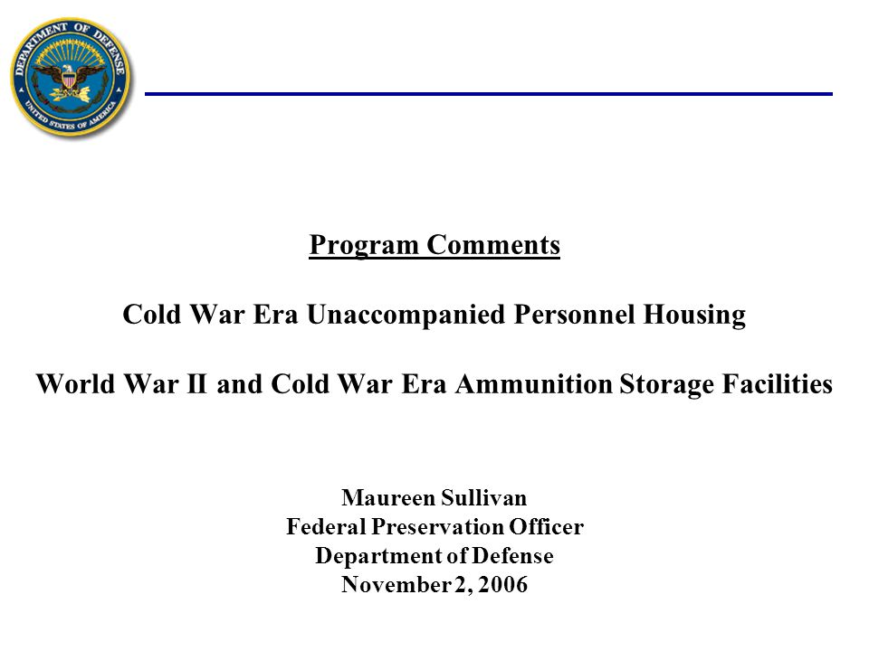 Program Comments Cold War Era Unaccompanied Personnel Housing World War II and Cold War Era Ammunition Storage Facilities November 2, 2006 Maureen Sullivan Federal Preservation Officer Department of Defense