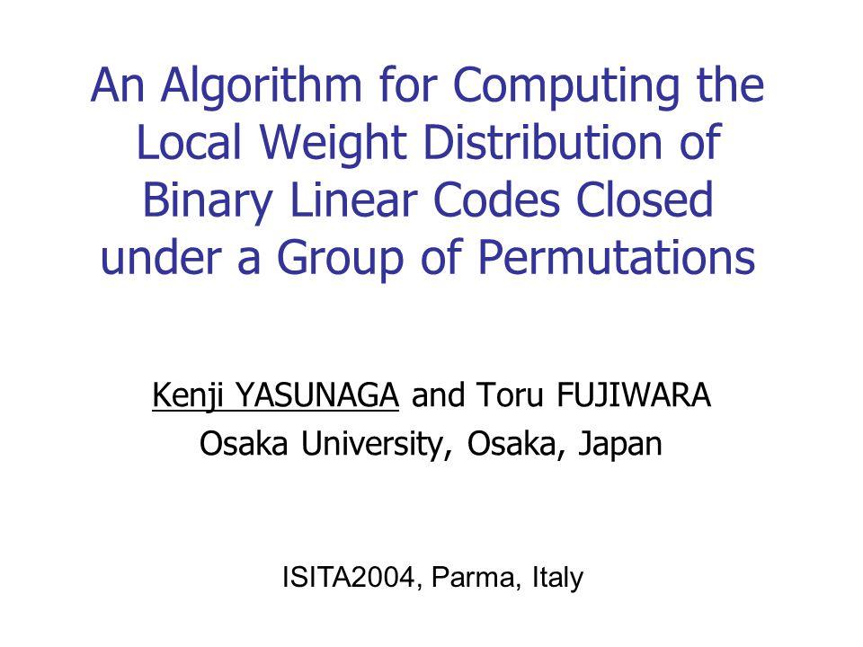 An Algorithm for Computing the Local Weight Distribution of Binary Linear Codes Closed under a Group of Permutations Kenji YASUNAGA and Toru FUJIWARA Osaka University, Osaka, Japan ISITA2004, Parma, Italy