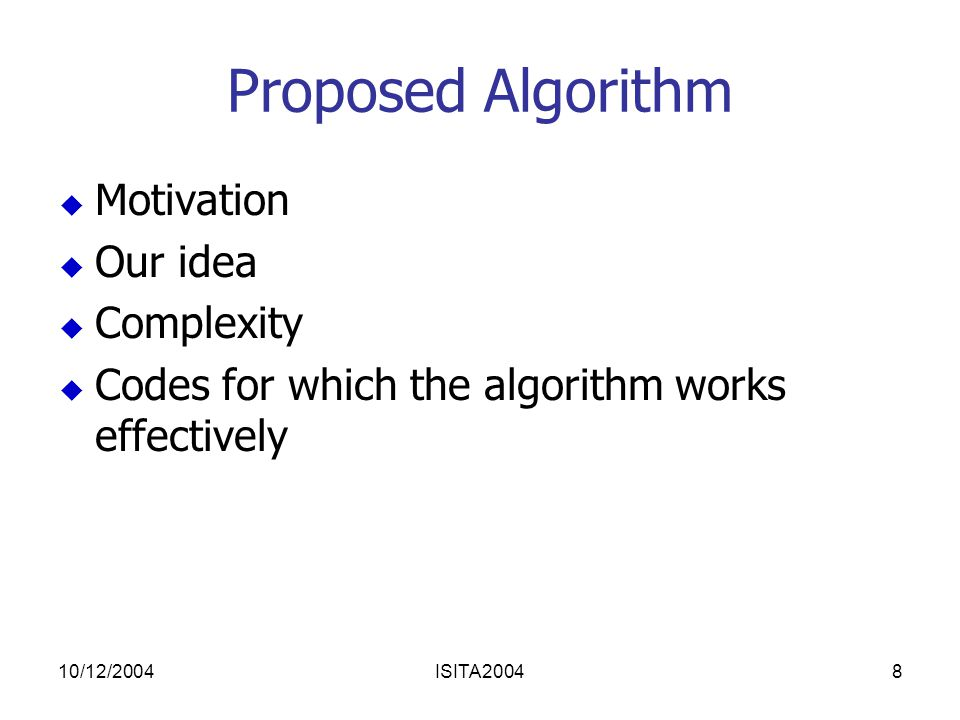 10/12/2004ISITA20048 Proposed Algorithm  Motivation  Our idea  Complexity  Codes for which the algorithm works effectively