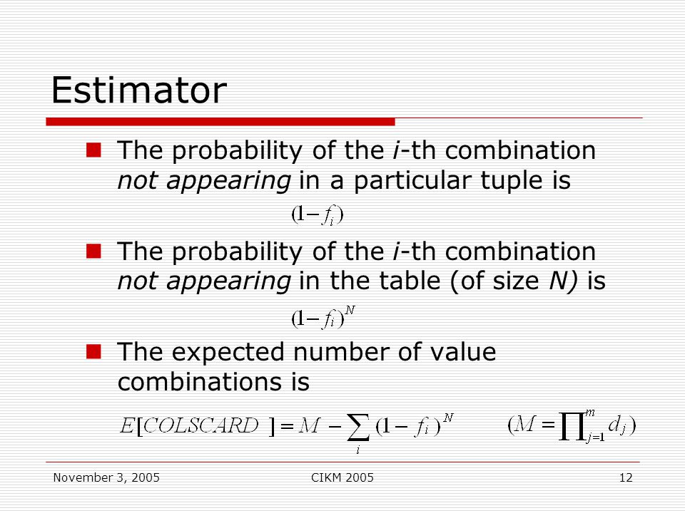 November 3, 2005CIKM 200512 Estimator The probability of the i-th combination not appearing in a particular tuple is The probability of the i-th combination not appearing in the table (of size N) is The expected number of value combinations is