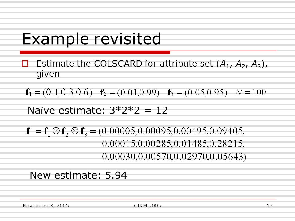 November 3, 2005CIKM 200513 Example revisited  Estimate the COLSCARD for attribute set (A 1, A 2, A 3 ), given New estimate: 5.94 Na ï ve estimate: 3*2*2 = 12
